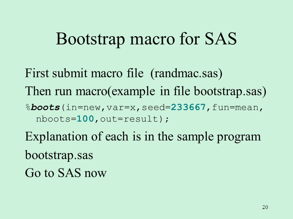 20 Bootstrap macro for SAS First submit macro file (randmac.sas) Then run macro(example in file bootstrap.sas) %boots(in=new,var=x,seed=233667,fun=mean, nboots=100,out=result); Explanation of each is in the sample program bootstrap.sas Go to SAS now