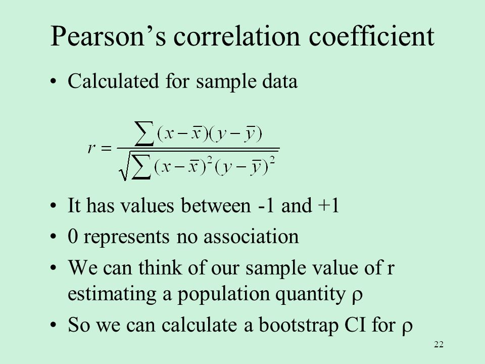 22 Pearson's correlation coefficient Calculated for sample data It has values between -1 and +1 0 represents no association We can think of our sample value of r estimating a population quantity  So we can calculate a bootstrap CI for 