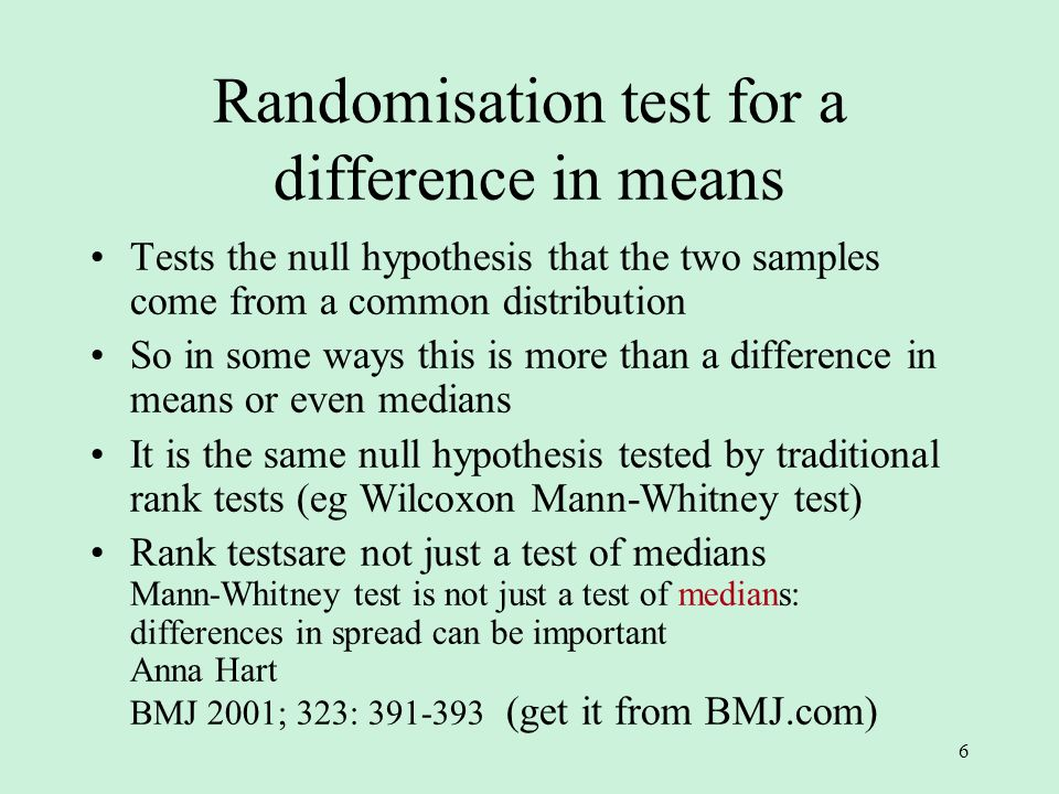 6 Randomisation test for a difference in means Tests the null hypothesis that the two samples come from a common distribution So in some ways this is more than a difference in means or even medians It is the same null hypothesis tested by traditional rank tests (eg Wilcoxon Mann-Whitney test) Rank testsare not just a test of medians Mann-Whitney test is not just a test of medians: differences in spread can be important Anna Hart BMJ 2001; 323: (get it from BMJ.com)