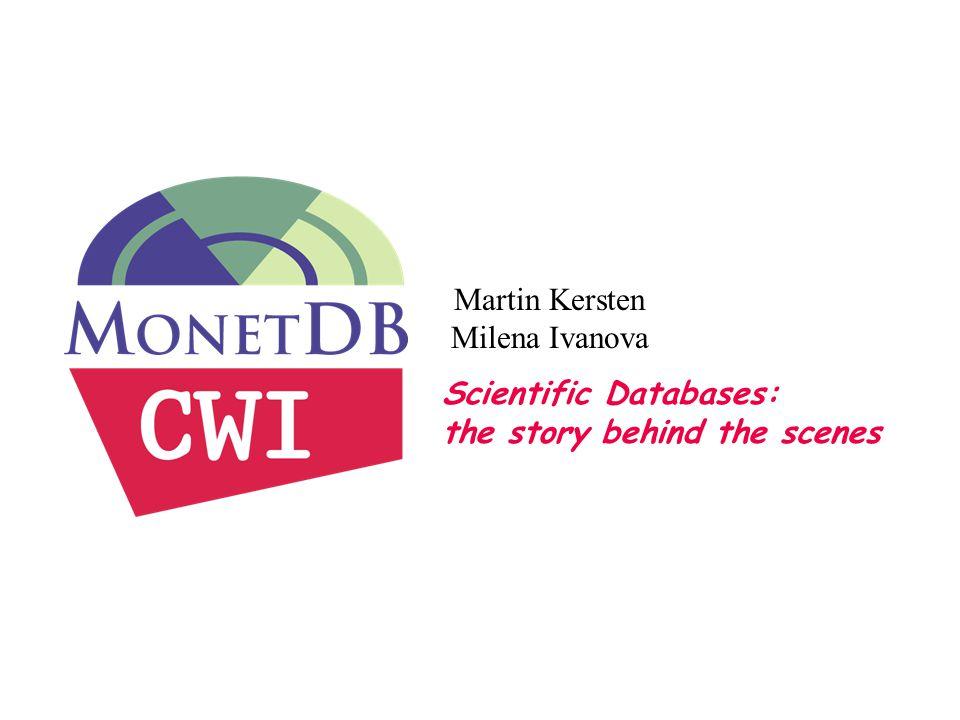 Scientific Databases: the story behind the scenes Martin Kersten Milena Ivanova M.Kersten Mar 2010DIR Edinburgh