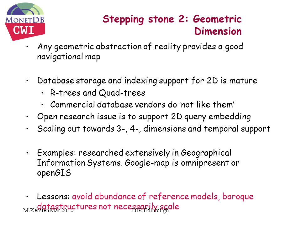 M.Kersten Mar 2010 Stepping stone 2: Geometric Dimension Any geometric abstraction of reality provides a good navigational map Database storage and indexing support for 2D is mature R-trees and Quad-trees Commercial database vendors do 'not like them' Open research issue is to support 2D query embedding Scaling out towards 3-, 4-, dimensions and temporal support Examples: researched extensively in Geographical Information Systems.