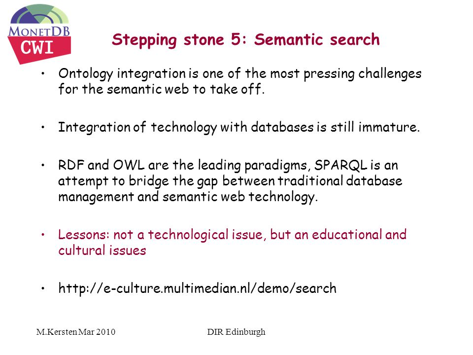 M.Kersten Mar 2010 Stepping stone 5: Semantic search Ontology integration is one of the most pressing challenges for the semantic web to take off.