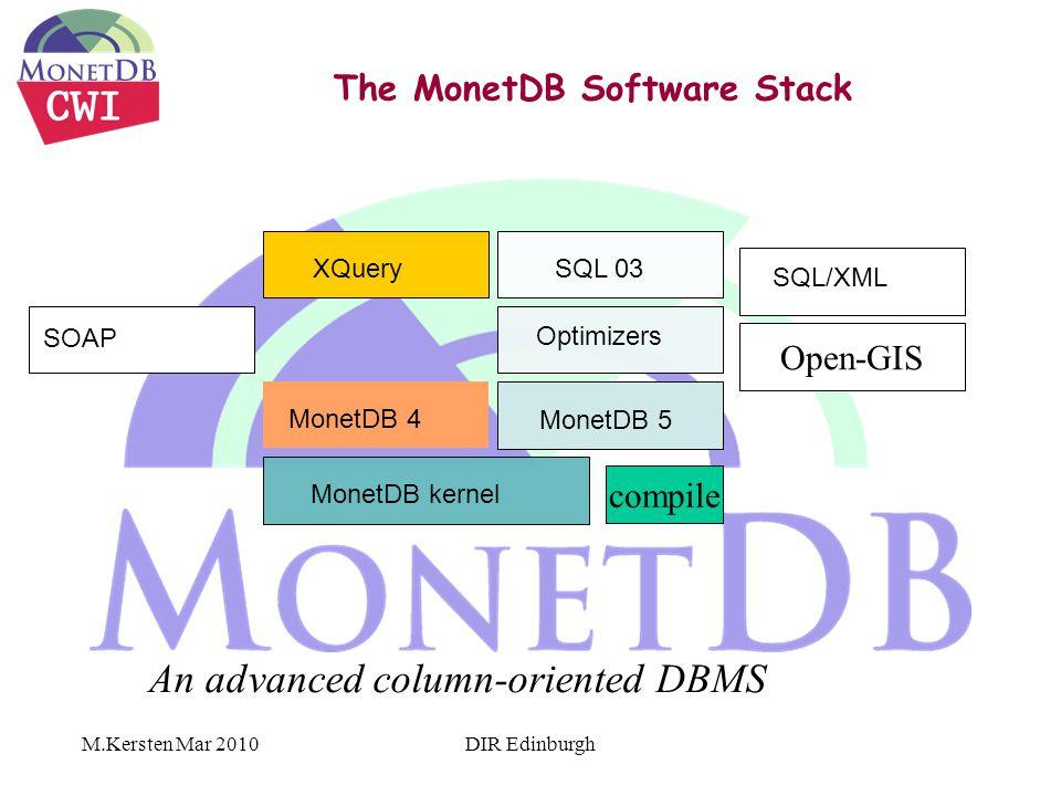 M.Kersten Mar 2010 The MonetDB Software Stack XQuery MonetDB 4 MonetDB 5 MonetDB kernel SQL 03 Optimizers GIS SQL/XML SOAP Open-GIS An advanced column-oriented DBMS compile DIR Edinburgh