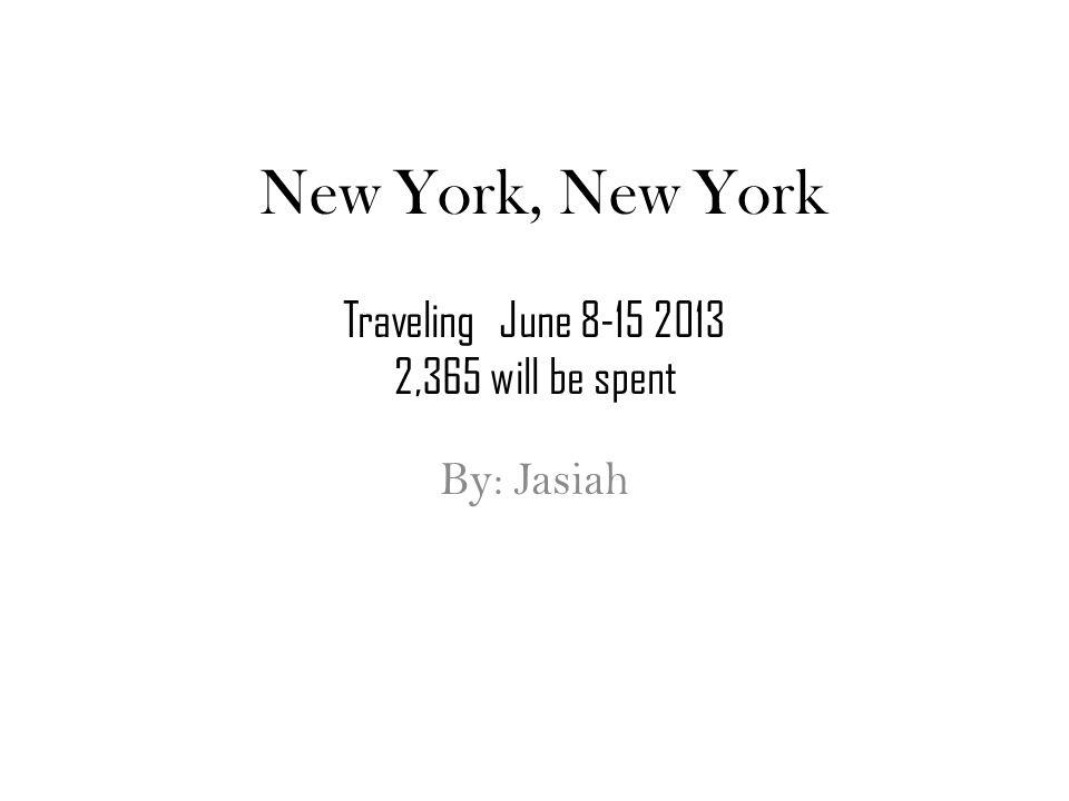 New York, New York By: Jasiah Traveling June 8-15 2013 2,365 will be spent