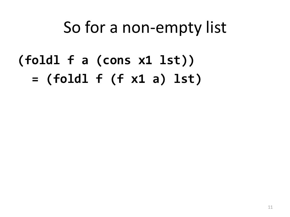 So for a non-empty list (foldl f a (cons x1 lst)) = (foldl f (f x1 a) lst) 11