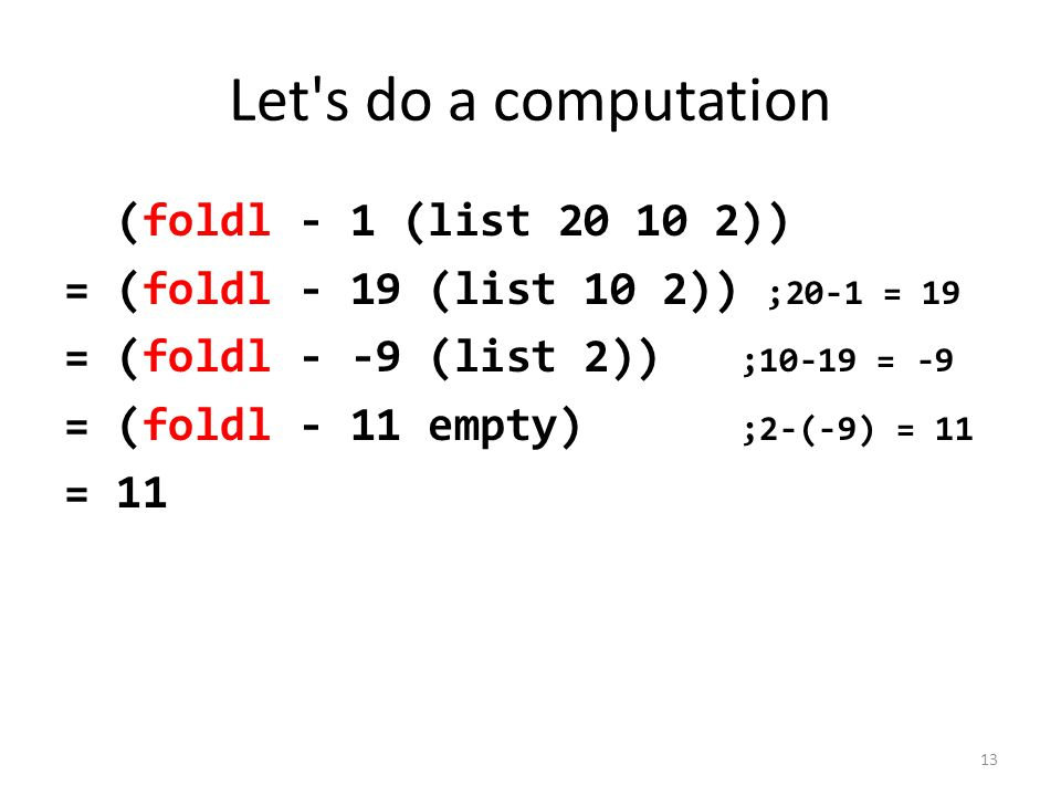 Let s do a computation (foldl - 1 (list 20 10 2)) = (foldl - 19 (list 10 2)) ;20-1 = 19 = (foldl - -9 (list 2)) ;10-19 = -9 = (foldl - 11 empty) ;2-(-9) = 11 = 11 13