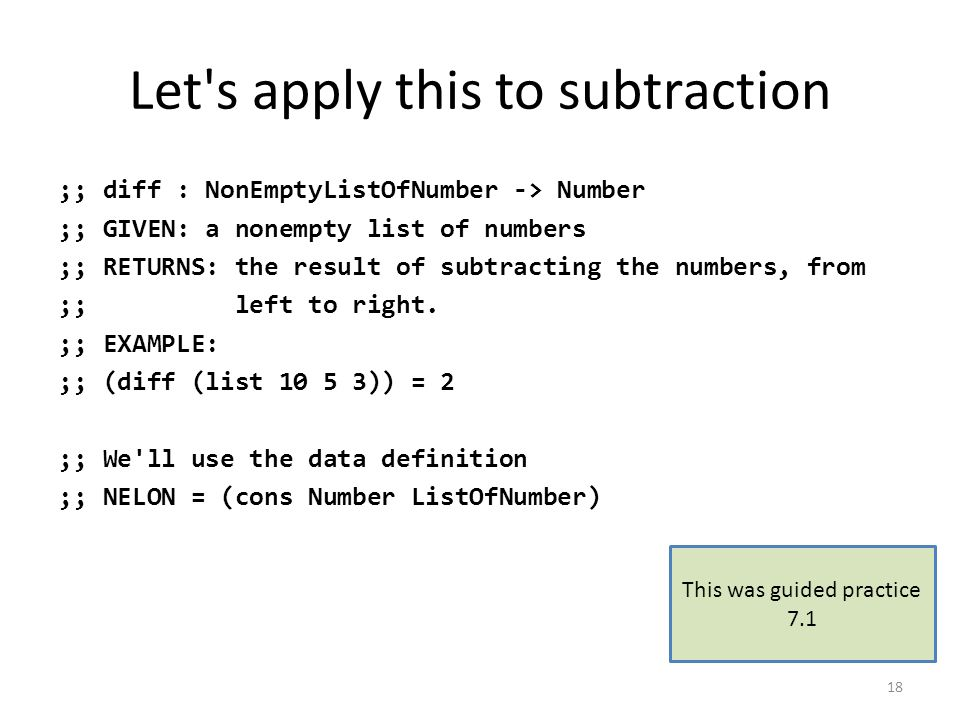 Let s apply this to subtraction ;; diff : NonEmptyListOfNumber -> Number ;; GIVEN: a nonempty list of numbers ;; RETURNS: the result of subtracting the numbers, from ;; left to right.
