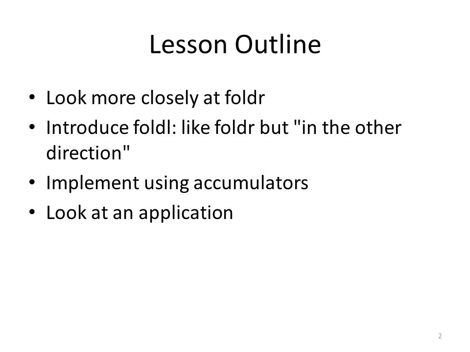 Lesson Outline Look more closely at foldr Introduce foldl: like foldr but in the other direction Implement using accumulators Look at an application 2
