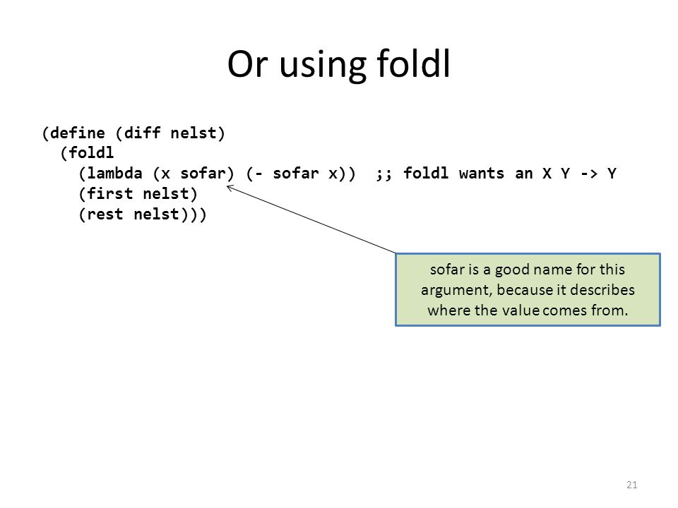 Or using foldl (define (diff nelst) (foldl (lambda (x sofar) (- sofar x)) ;; foldl wants an X Y -> Y (first nelst) (rest nelst))) sofar is a good name for this argument, because it describes where the value comes from.