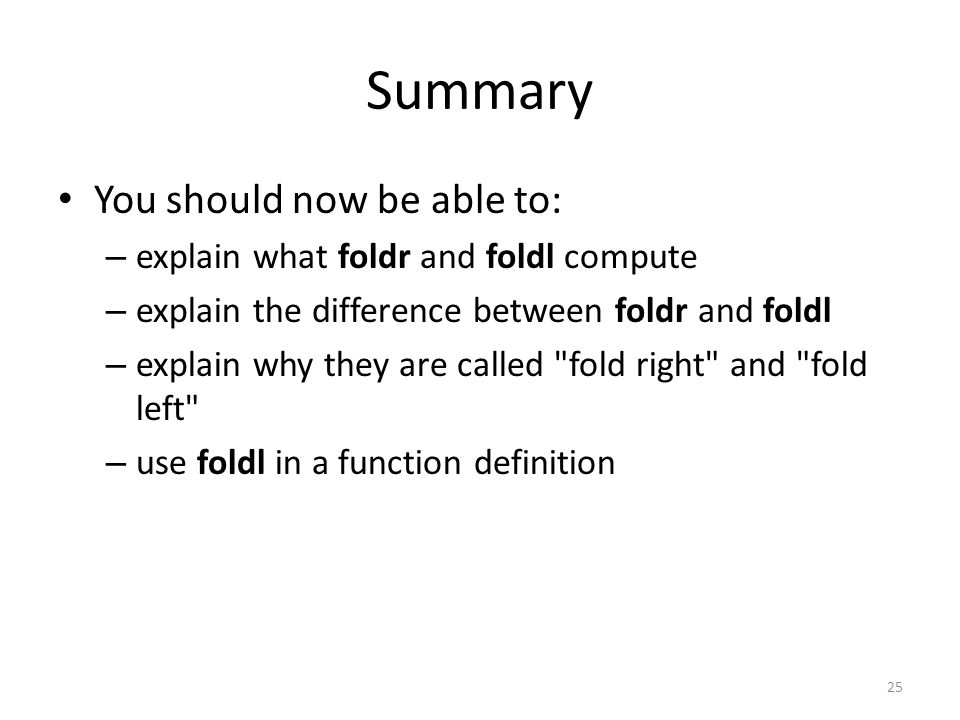 Summary You should now be able to: – explain what foldr and foldl compute – explain the difference between foldr and foldl – explain why they are called fold right and fold left – use foldl in a function definition 25