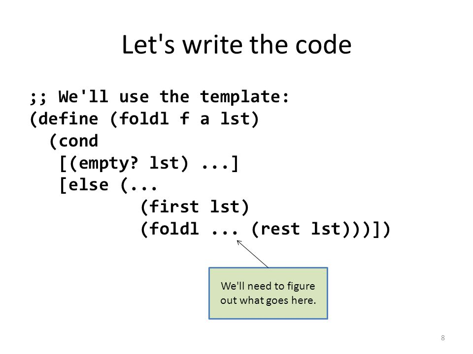 Let s write the code ;; We ll use the template: (define (foldl f a lst) (cond [(empty.