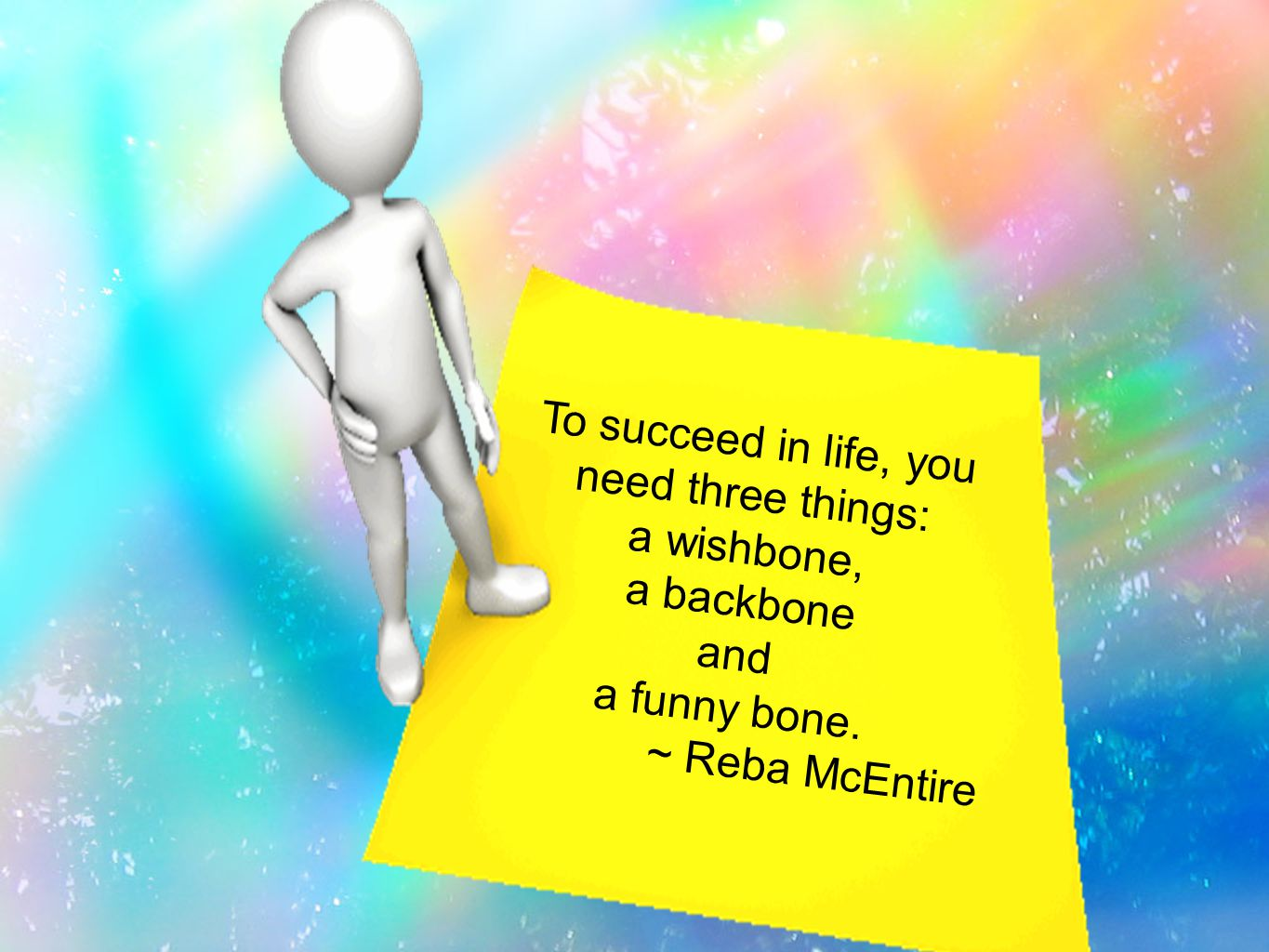 To succeed in life, you need three things: a wishbone, a backbone and a funny bone. ~ Reba McEntire