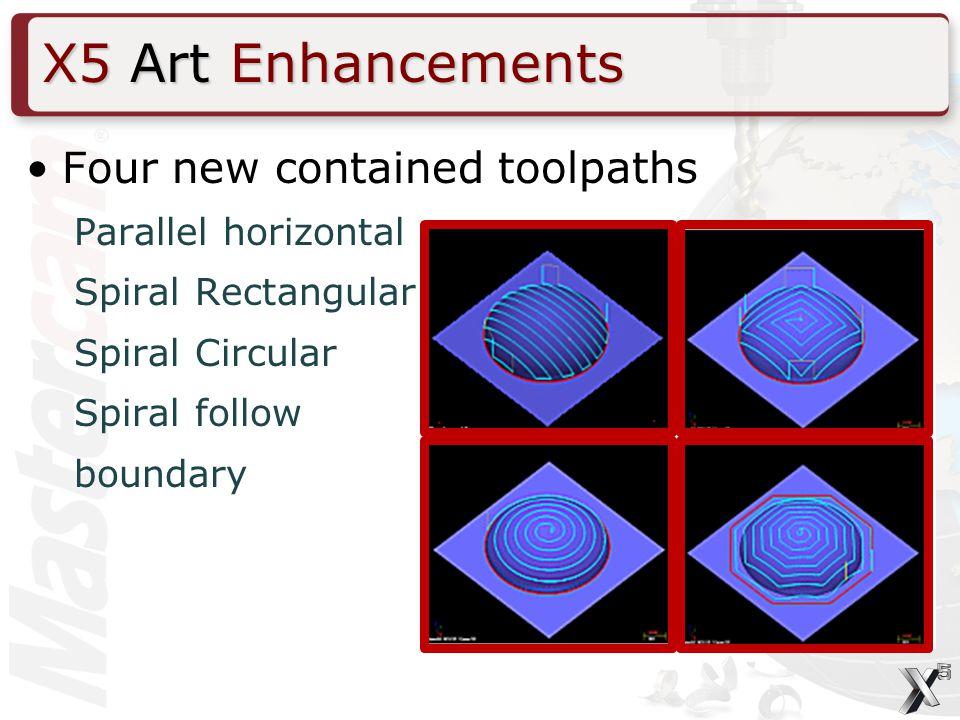 X5 Art Enhancements Four new contained toolpaths Parallel horizontal Spiral Rectangular Spiral Circular Spiral follow boundary