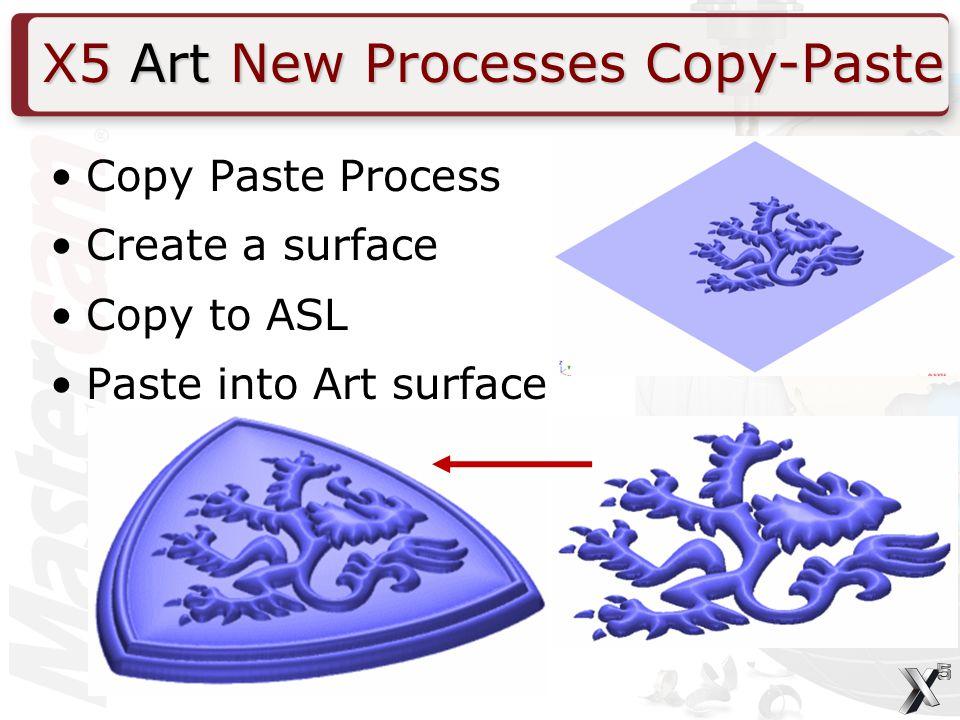 X5 Art New Processes Copy-Paste Copy Paste Process Create a surface Copy to ASL Paste into Art surface