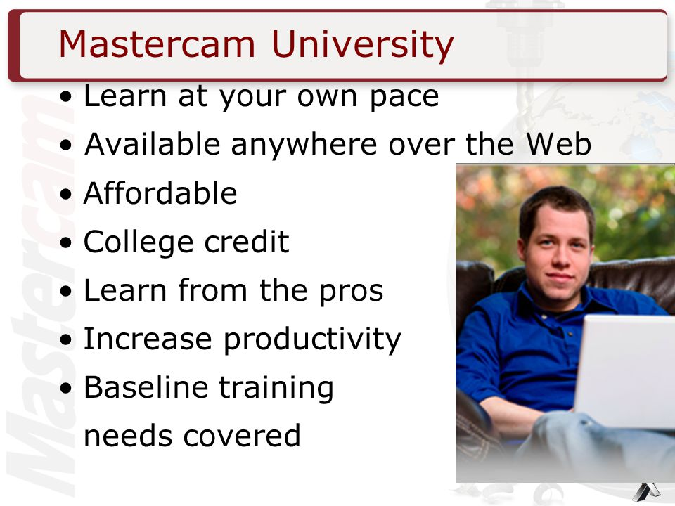 Mastercam University Learn at your own pace Available anywhere over the Web Affordable College credit Learn from the pros Increase productivity Baseline training needs covered