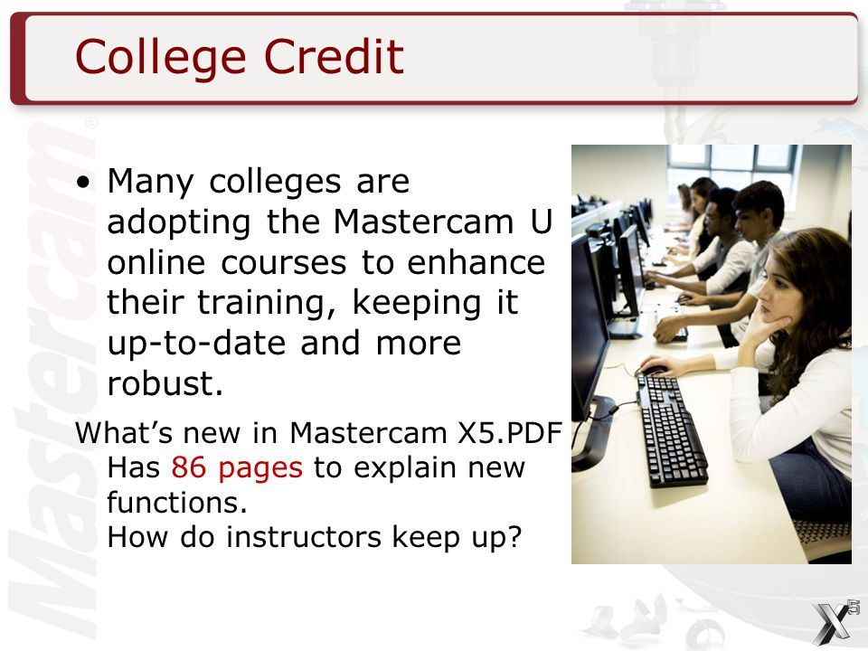 College Credit Many colleges are adopting the Mastercam U online courses to enhance their training, keeping it up-to-date and more robust.