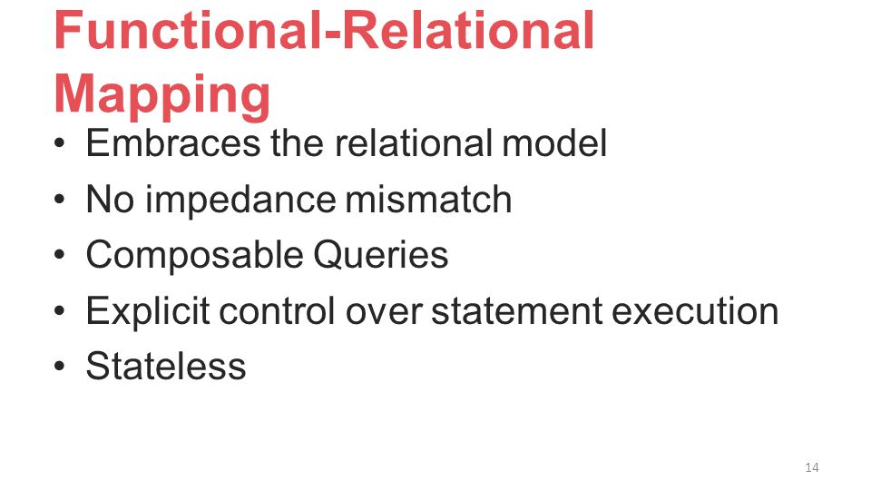 Functional-Relational Mapping Embraces the relational model No impedance mismatch Composable Queries Explicit control over statement execution Stateless 14