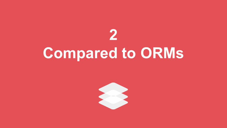 2 Compared to ORMs