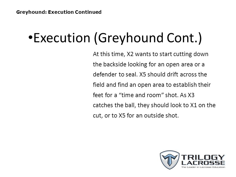 Greyhound: Execution Continued At this time, X2 wants to start cutting down the backside looking for an open area or a defender to seal.