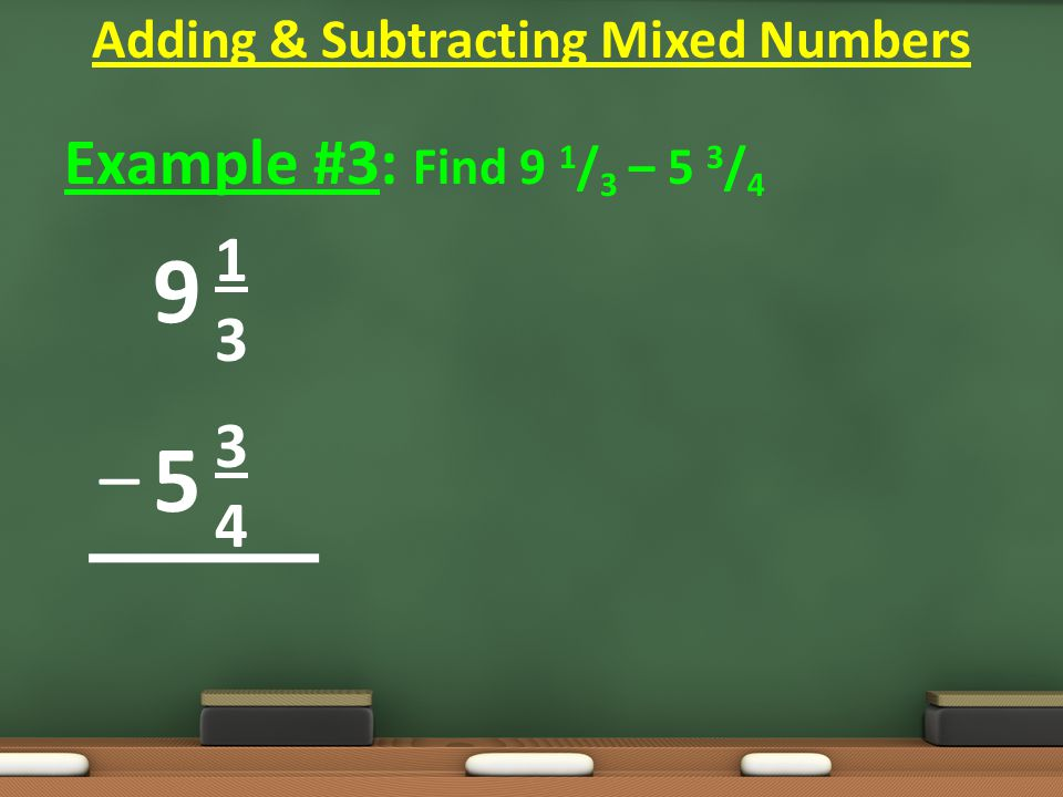 Example #3: Find 9 1 / 3 – 5 3 / 4 1 3 4 Adding & Subtracting Mixed Numbers 9 5 –