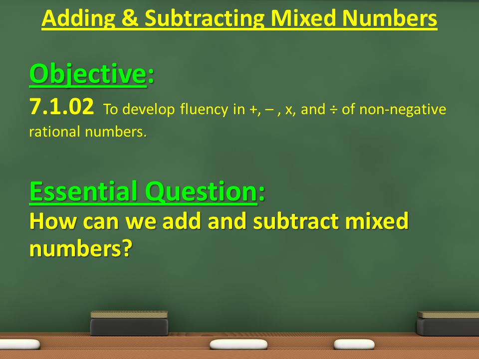 Objective:.7.1.02 To develop fluency in +, –, x, and ÷ of non-negative rational numbers.