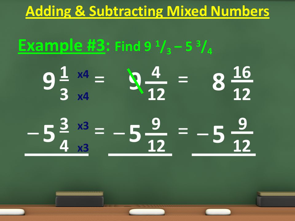 Example #3: Find 9 1 / 3 – 5 3 / 4 1 x4 4 16 3 x4 12 12 3 x3 9 9 4 x3 12 12 = = Adding & Subtracting Mixed Numbers 9 5 9 5 –– = = 8 5 –