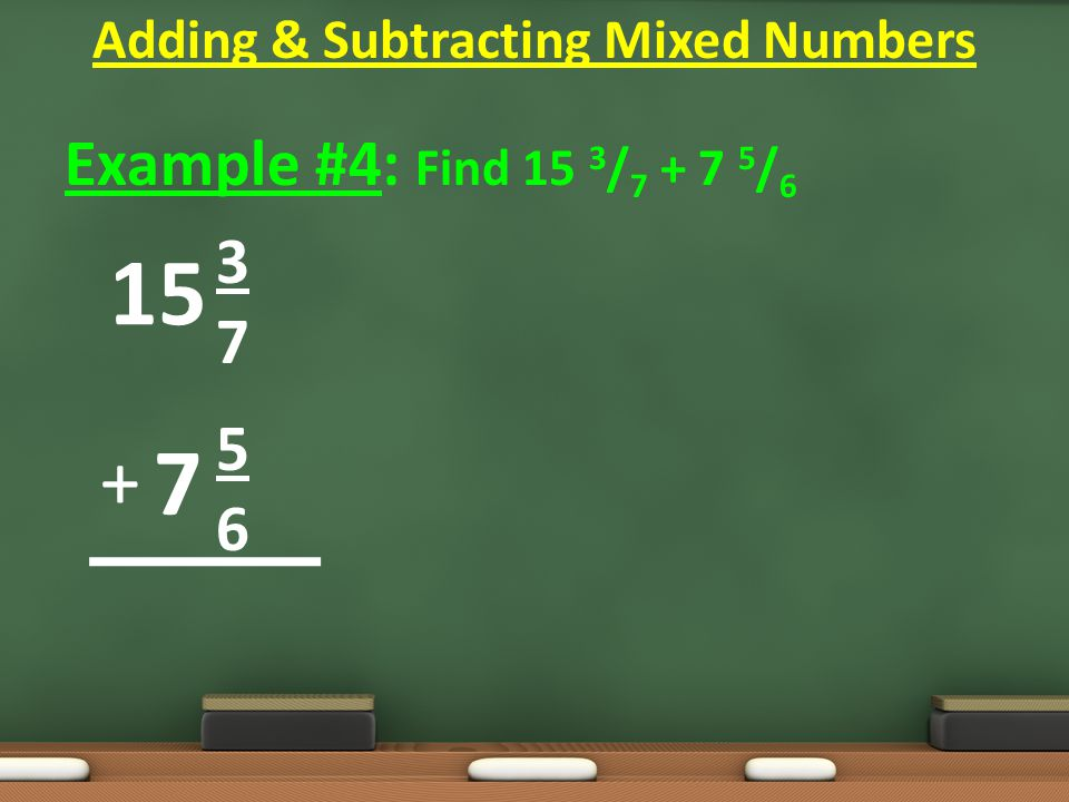 Example #4: Find 15 3 / 7 + 7 5 / 6 3 7 5 6 Adding & Subtracting Mixed Numbers 15 7 +