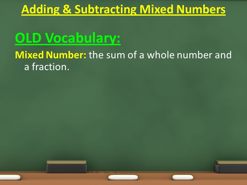 OLD Vocabulary: Mixed Number: the sum of a whole number and a fraction.