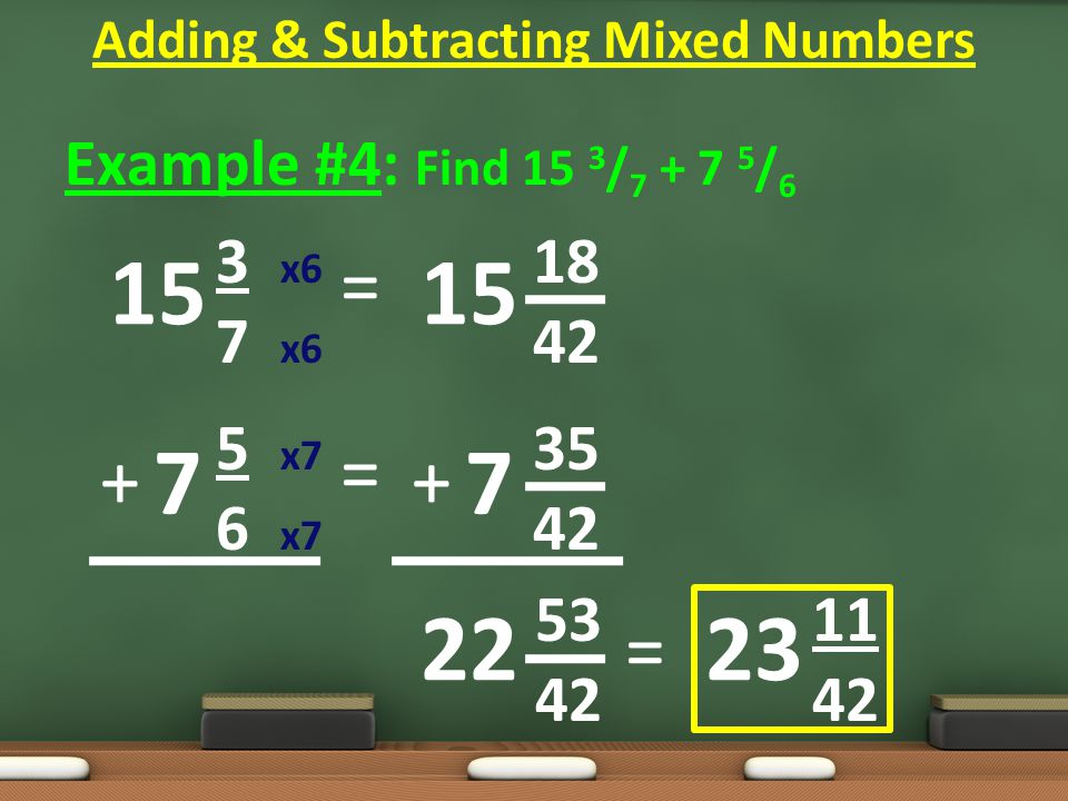 Example #4: Find 15 3 / 7 + 7 5 / 6 3 x6 18 7 x6 42 5 x7 35 6 x7 42 5311 4242 = = Adding & Subtracting Mixed Numbers 15 7 7 22 ++ = 23