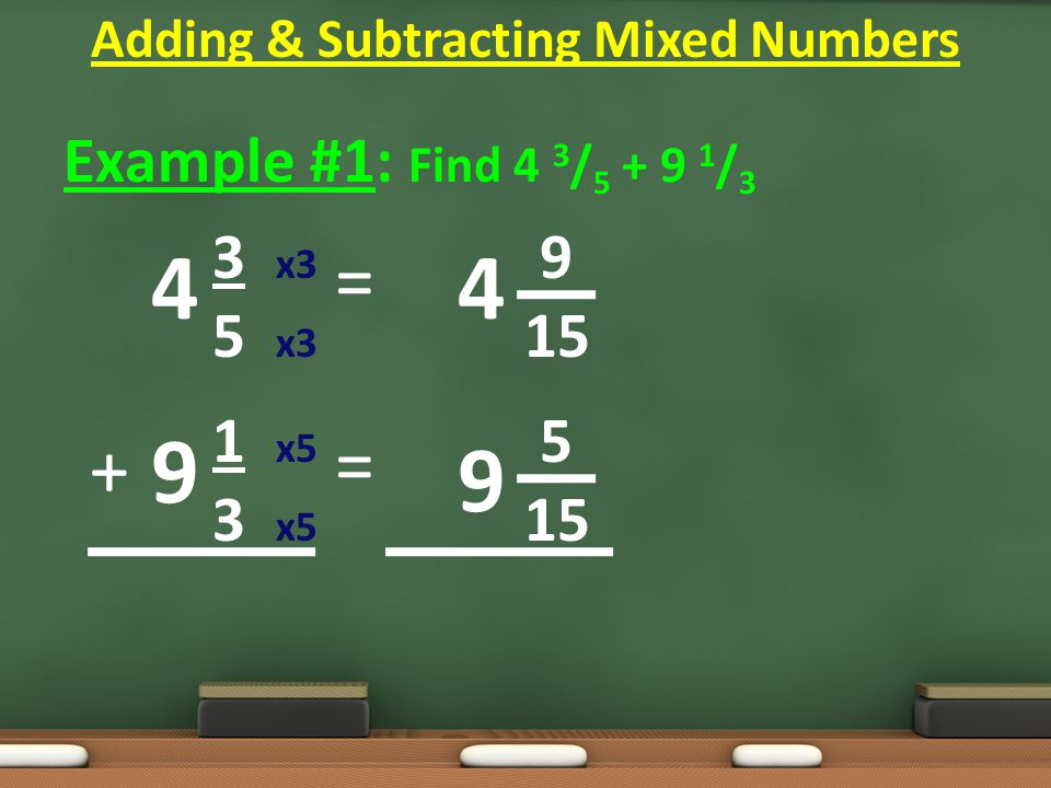 Example #1: Find 4 3 / 5 + 9 1 / 3 3 x3 9 5 x3 15 1 x5 5 3 x5 15 = = Adding & Subtracting Mixed Numbers 4 9 4 9 +