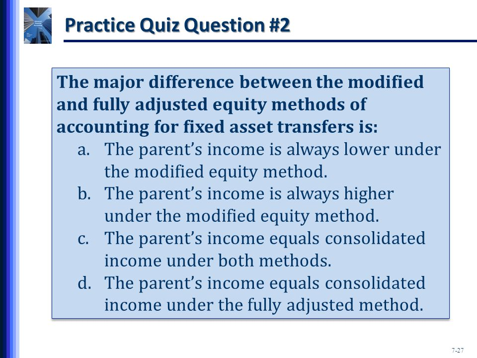 7-27 Practice Quiz Question #2 The major difference between the modified and fully adjusted equity methods of accounting for fixed asset transfers is: a.The parent's income is always lower under the modified equity method.