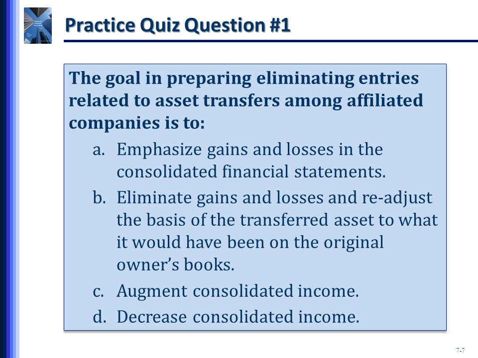 7-7 Practice Quiz Question #1 The goal in preparing eliminating entries related to asset transfers among affiliated companies is to: a.Emphasize gains and losses in the consolidated financial statements.
