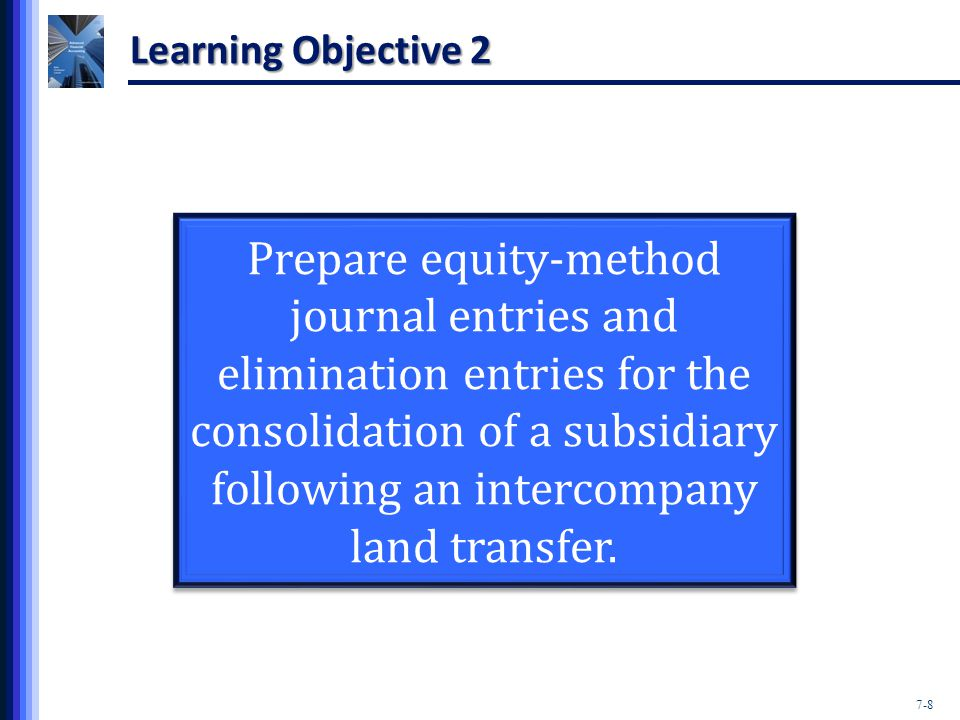 7-8 Learning Objective 2 Prepare equity-method journal entries and elimination entries for the consolidation of a subsidiary following an intercompany land transfer.