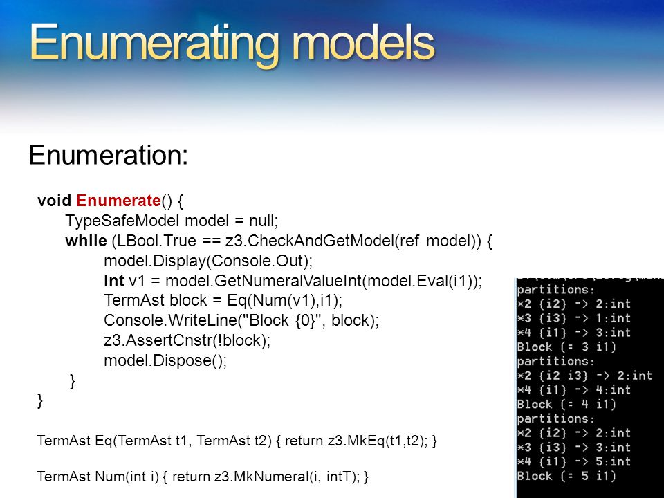 Enumeration: void Enumerate() { TypeSafeModel model = null; while (LBool.True == z3.CheckAndGetModel(ref model)) { model.Display(Console.Out); int v1 = model.GetNumeralValueInt(model.Eval(i1)); TermAst block = Eq(Num(v1),i1); Console.WriteLine( Block {0} , block); z3.AssertCnstr(!block); model.Dispose(); } TermAst Eq(TermAst t1, TermAst t2) { return z3.MkEq(t1,t2); } TermAst Num(int i) { return z3.MkNumeral(i, intT); }