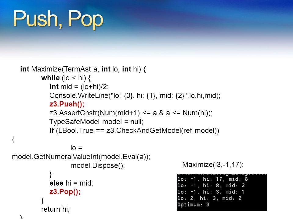 int Maximize(TermAst a, int lo, int hi) { while (lo < hi) { int mid = (lo+hi)/2; Console.WriteLine( lo: {0}, hi: {1}, mid: {2} ,lo,hi,mid); z3.Push(); z3.AssertCnstr(Num(mid+1) <= a & a <= Num(hi)); TypeSafeModel model = null; if (LBool.True == z3.CheckAndGetModel(ref model)) { lo = model.GetNumeralValueInt(model.Eval(a)); model.Dispose(); } else hi = mid; z3.Pop(); } return hi; } Maximize(i3,-1,17):