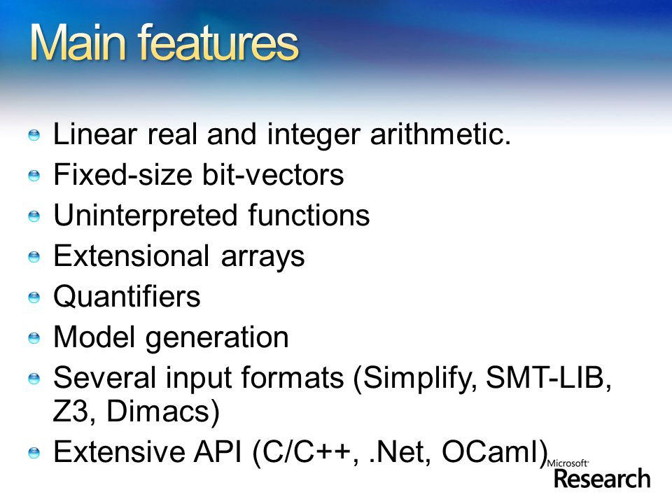 Linear real and integer arithmetic. Fixed-size bit-vectors Uninterpreted functions Extensional arrays Quantifiers Model generation Several input forma