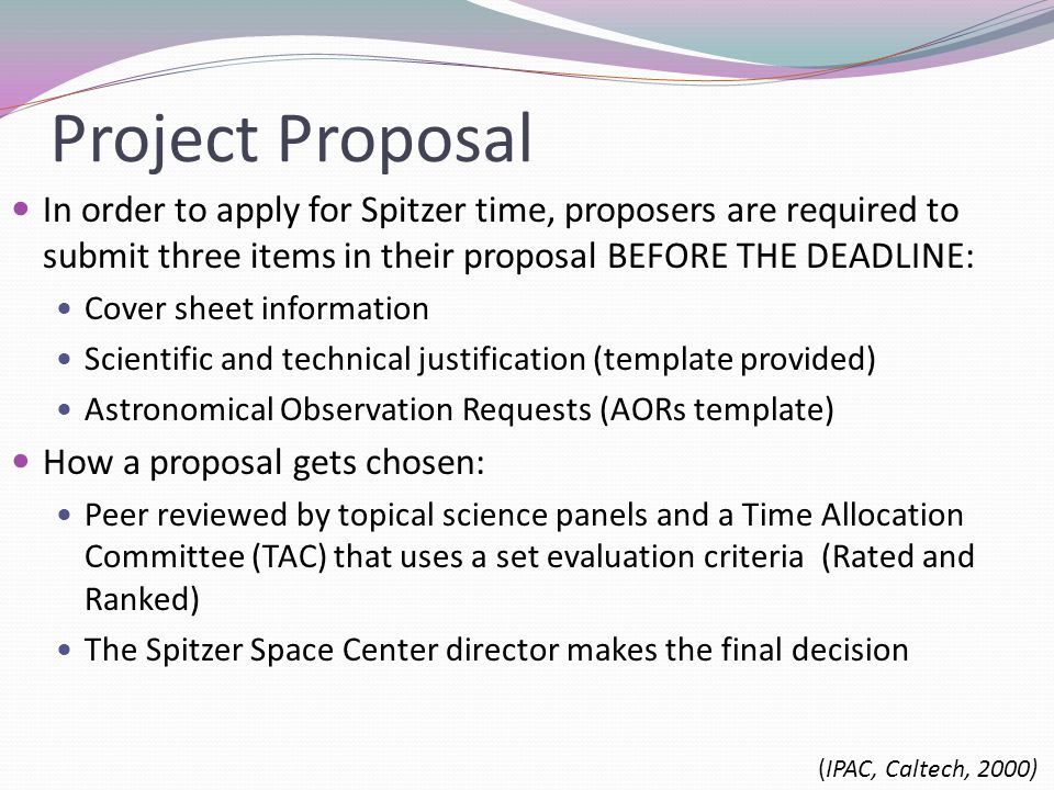 Project Proposal In order to apply for Spitzer time, proposers are required to submit three items in their proposal BEFORE THE DEADLINE: Cover sheet information Scientific and technical justification (template provided) Astronomical Observation Requests (AORs template) How a proposal gets chosen: Peer reviewed by topical science panels and a Time Allocation Committee (TAC) that uses a set evaluation criteria (Rated and Ranked) The Spitzer Space Center director makes the final decision (IPAC, Caltech, 2000)