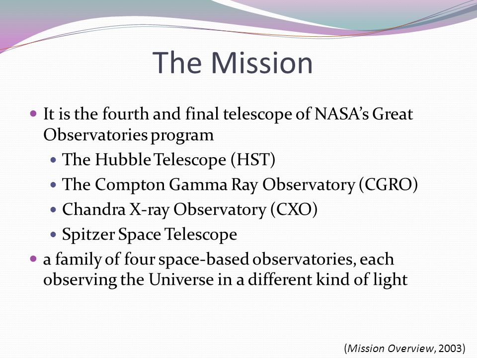 The Mission It is the fourth and final telescope of NASA's Great Observatories program The Hubble Telescope (HST) The Compton Gamma Ray Observatory (CGRO) Chandra X-ray Observatory (CXO) Spitzer Space Telescope a family of four space-based observatories, each observing the Universe in a different kind of light (Mission Overview, 2003)