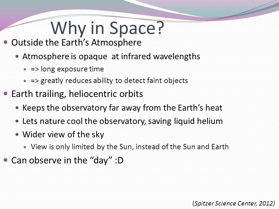 Why in Space? Outside the Earth's Atmosphere Atmosphere is opaque at infrared wavelengths => long exposure time => greatly reduces ability to detect f
