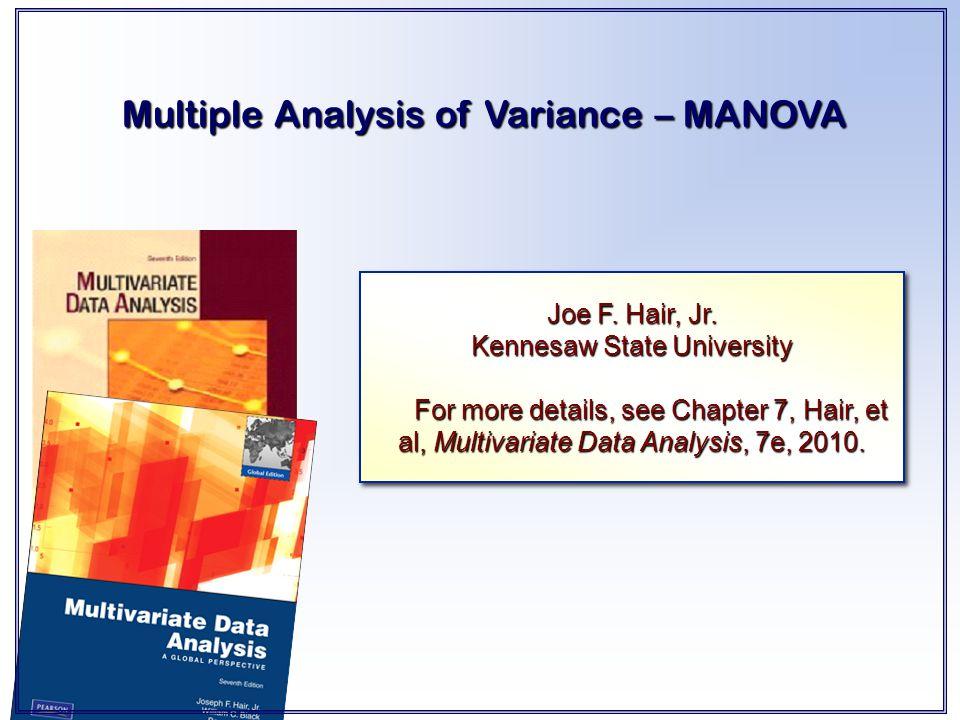 Multiple Analysis of Variance – MANOVA Joe F. Hair, Jr. Kennesaw State University For more details, see Chapter 7, Hair, et al, Multivariate Data Anal