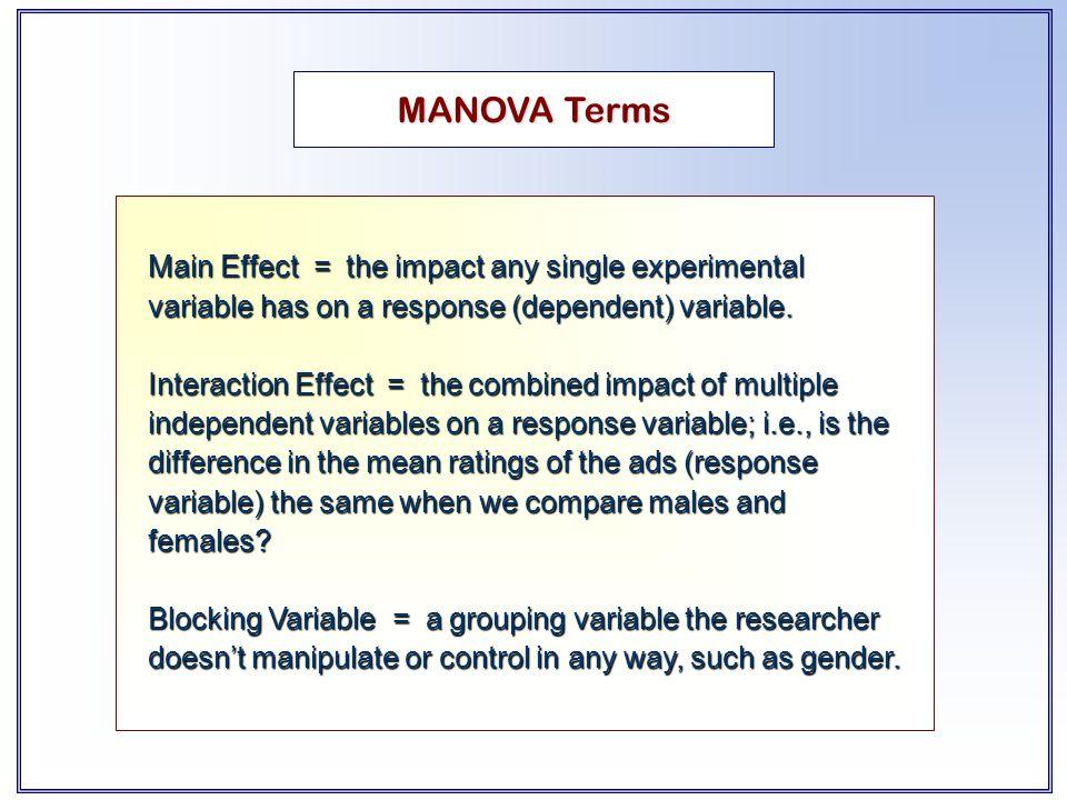 MANOVA Terms Main Effect = the impact any single experimental variable has on a response (dependent) variable. Interaction Effect = the combined impac