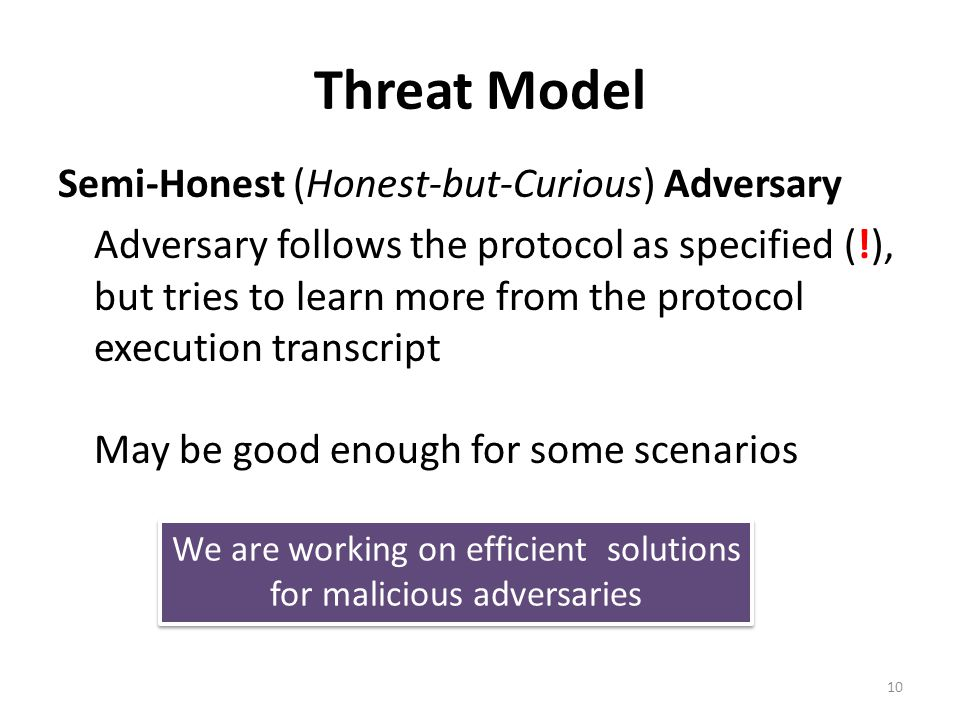 Threat Model Semi-Honest (Honest-but-Curious) Adversary Adversary follows the protocol as specified (!), but tries to learn more from the protocol exe
