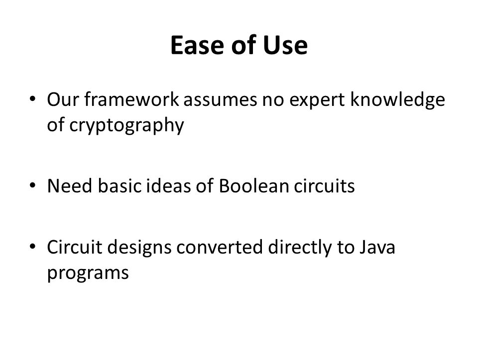 Ease of Use Our framework assumes no expert knowledge of cryptography Need basic ideas of Boolean circuits Circuit designs converted directly to Java