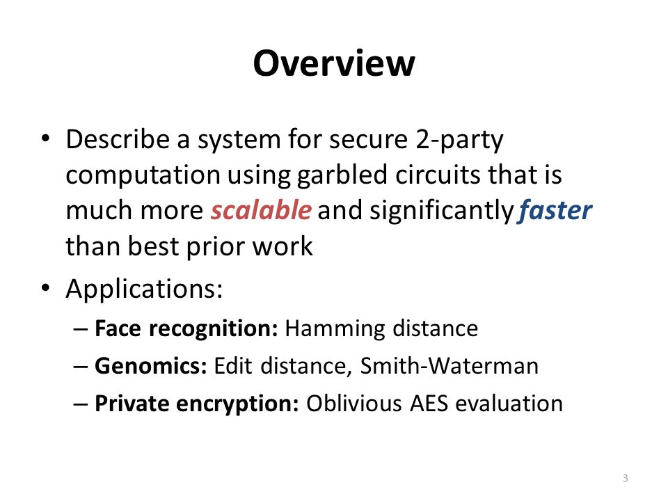 Overview Describe a system for secure 2-party computation using garbled circuits that is much more scalable and significantly faster than best prior w