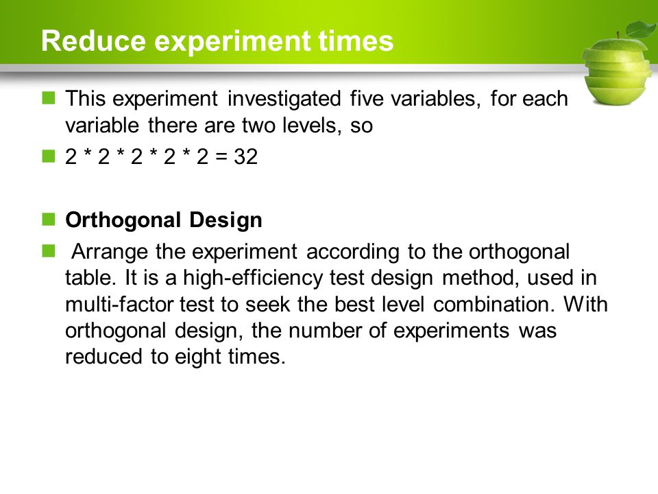 Reduce experiment times This experiment investigated five variables, for each variable there are two levels, so 2 * 2 * 2 * 2 * 2 = 32 Orthogonal Design Arrange the experiment according to the orthogonal table.