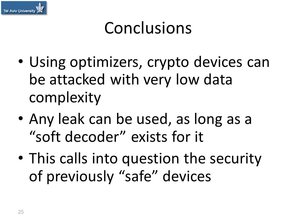 "Conclusions Using optimizers, crypto devices can be attacked with very low data complexity Any leak can be used, as long as a ""soft decoder"" exists fo"