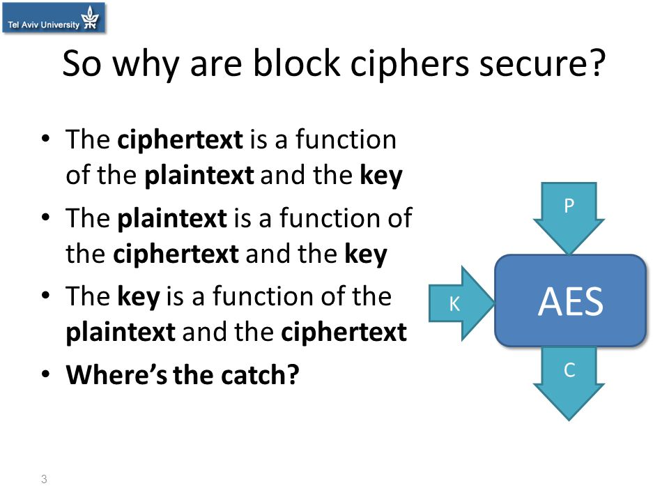 So why are block ciphers secure? The ciphertext is a function of the plaintext and the key The plaintext is a function of the ciphertext and the key T