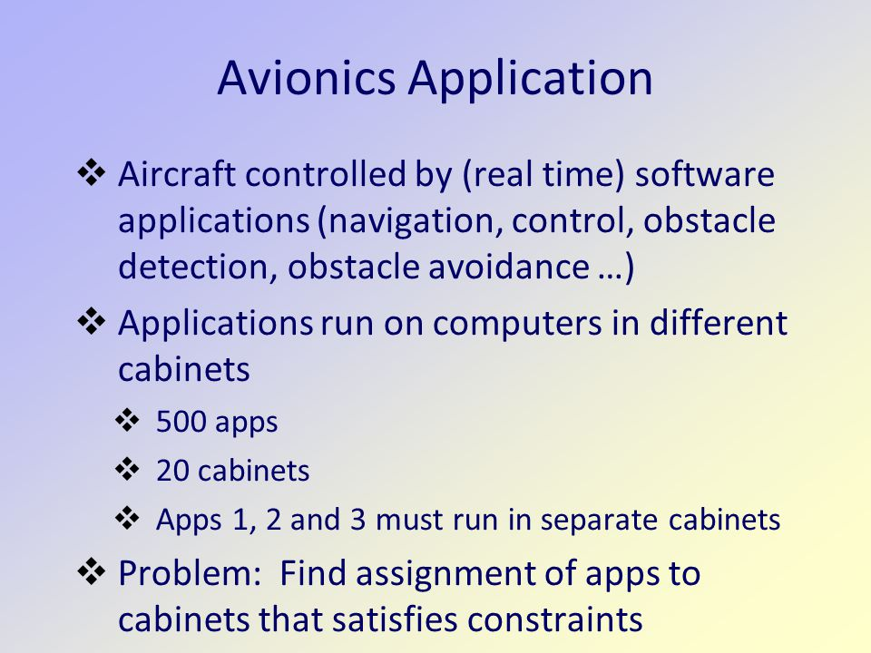 Avionics Application  Aircraft controlled by (real time) software applications (navigation, control, obstacle detection, obstacle avoidance …)  Applications run on computers in different cabinets  500 apps  20 cabinets  Apps 1, 2 and 3 must run in separate cabinets  Problem: Find assignment of apps to cabinets that satisfies constraints