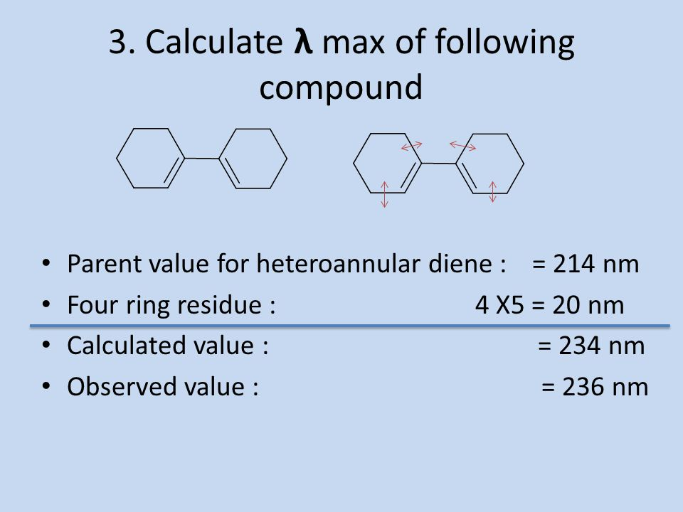 3. Calculate λ max of following compound Parent value for heteroannular diene : = 214 nm Four ring residue : 4 X5 = 20 nm Calculated value : = 234 nm
