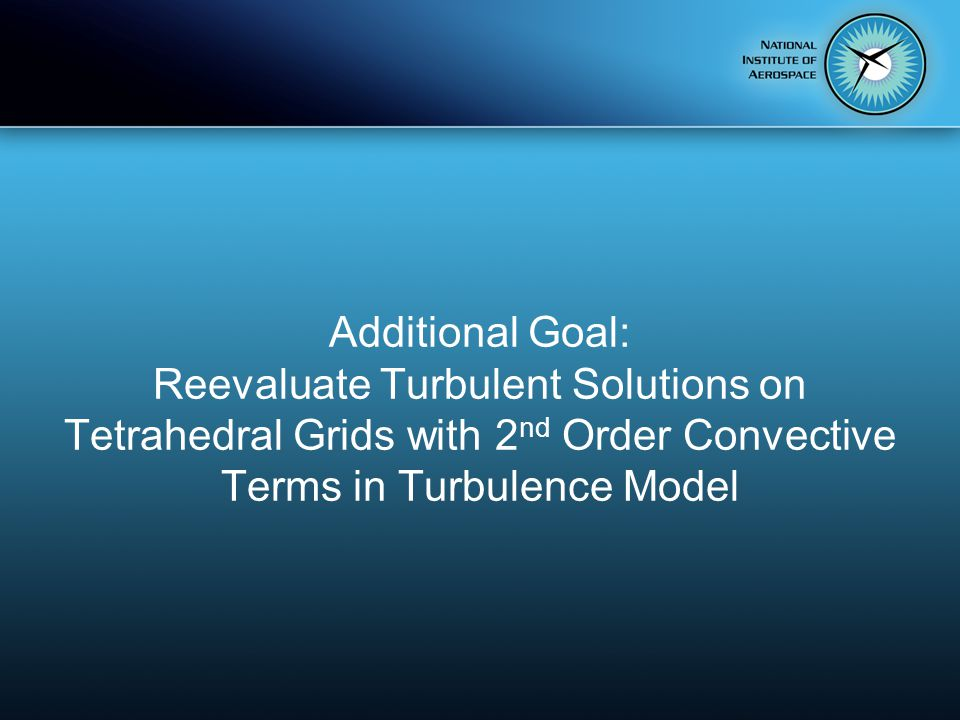 Additional Goal: Reevaluate Turbulent Solutions on Tetrahedral Grids with 2 nd Order Convective Terms in Turbulence Model